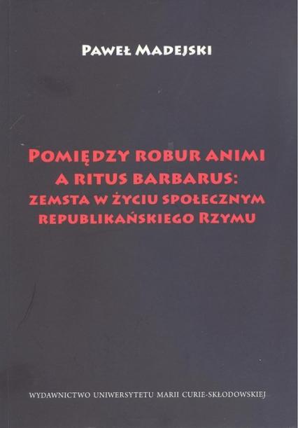 Pomiędzy robur animi a ritus barbarus: zemsta w życiu społecznym republikańskiego Rzymu - Paweł Madejski | okładka