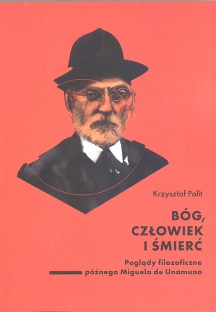 Bóg, człowiek i śmierć. Poglądy filozoficzne późnego Miguela de Unamuno - Krzysztof Polit | okładka