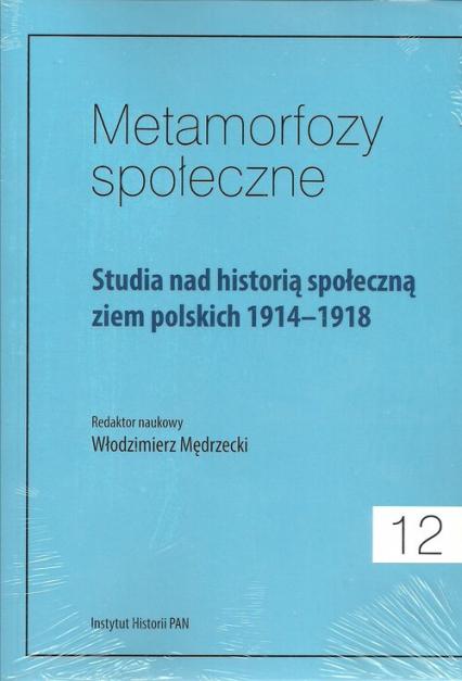 Metamorfozy społeczne Tom 12 Studia nad historią społeczną ziem polskich 1914-1918 -  | okładka