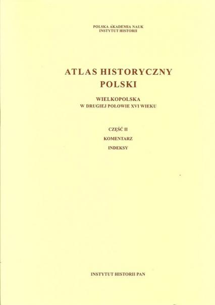 Atlas historyczny Polski Wielkopolska w drugiej połowie XVI wieku Część I Mapy. Plany Część II. Komentarz. Indeksy -  | okładka