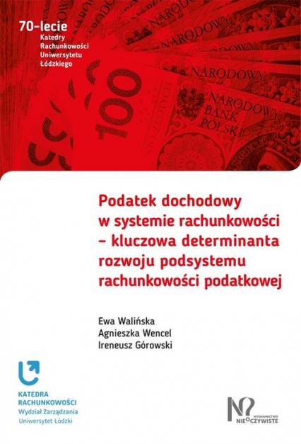 Podatek dochodowy w systemie rachunkowości  kluczowa determinanta rozwoju podsystemu rachunkowości - Walińska Ewa, Wencel Agnieszka, Górowski Iren | okładka