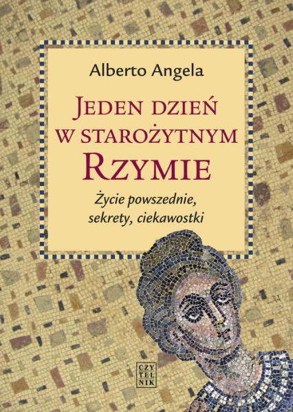 Jeden dzień w starożytnym Rzymie Życie powszednie, sekrety, ciekawostki - Alberto Angela | okładka