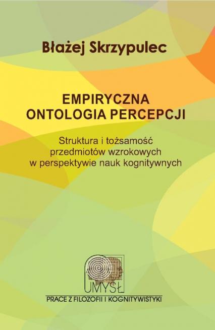 Empiryczna ontologia percepcji Struktura i tożsamość przedmiotów wzrokowych w perspektywie nauk kognitywnych - Błażej Skrzypulec | okładka