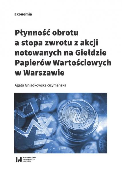 Płynność obrotu a stopa zwrotu z akcji notowanych na Giełdzie Papierów Wartościowych w Warszawie - Agata Gniadkowska-Szymańska | okładka
