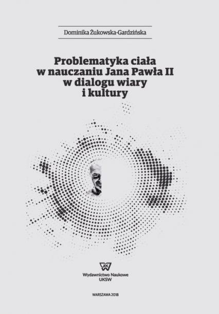 Problematyka ciała w nauczaniu Jana Pawła II w dialogu wiary i kultury - Dominika Żukowska-Gardzińska | okładka