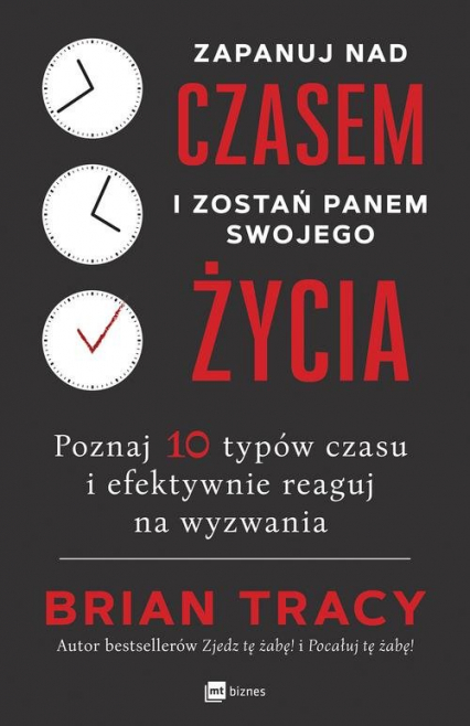 Zapanuj nad czasem i zostań panem swojego życia Poznaj 10 typów czasu i efektywnie reaguj na wyzwania - Brian Tracy | okładka