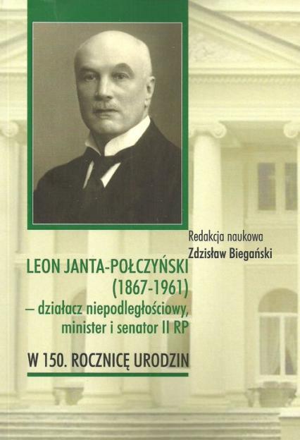 Leon Janta-Połczyński (1867-1961) działacz niepodległościowy, minister i senator II RP w 150. rocznicę urodzin -  | okładka