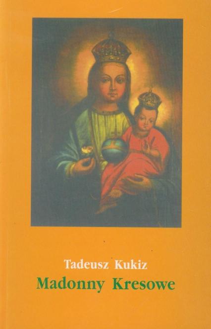 Madonny Kresowe część 2 i inne obrazy sakralne z Kresów w diecezjach Polski (poza Śląskiem) - Tadeusz Kukiz   okładka