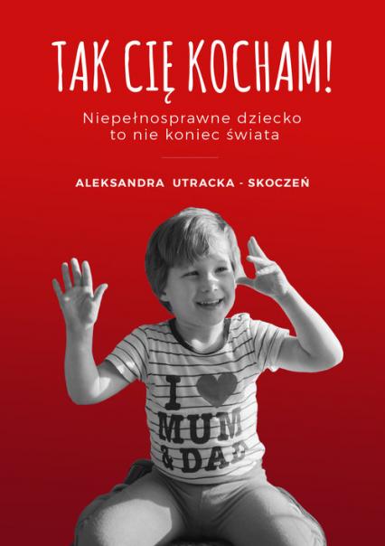 Tak Cię kocham - Aleksandra Utracka-Skoczeń | okładka