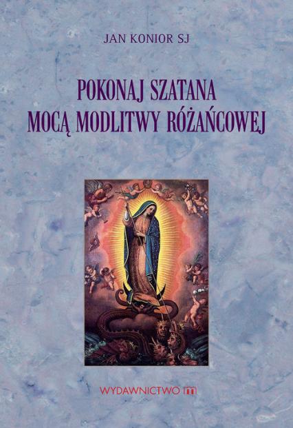 Pokonaj szatana mocą modlitwy różańcowej - Jan Konior SJ | okładka