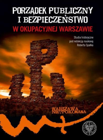 Porządek publiczny i bezpieczeństwo w okupowanej Warszawie - Robert Spałek | okładka