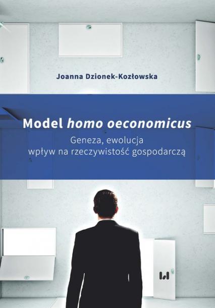 Model homo oeconomicus Geneza, ewolucja, wpływ na rzeczywistość gospodarczą - Joanna Dzionek-Kozłowska | okładka
