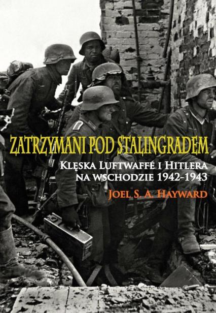 Zatrzymani pod Stalingradem Klęska Luftwaffe i Hitlera na wschodzie 1942-1943 - Hayward Joel S.A. | okładka