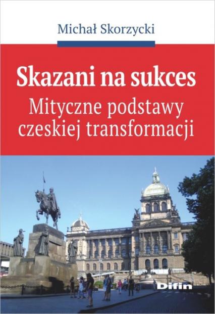 Skazani na sukces Mityczne podstawy czeskiej transformacji - Michał Skorzycki | okładka