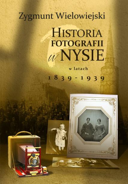 Historia fotografii w Nysie w latach 1839-1939 - Zygmunt Wielowiejski | okładka