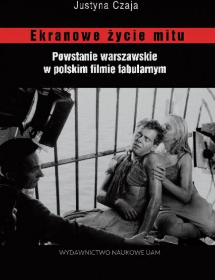 Ekranowe życie mitu Powstanie warszawskie w polskim flmie fabularnym - Justyna Czaja | okładka
