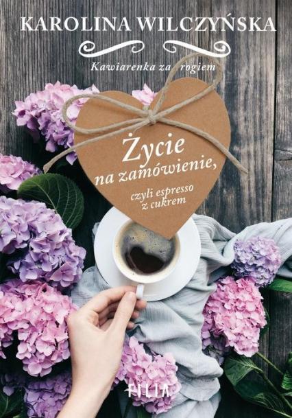 Życie na zamówienie, czyli espresso z cukrem - Karolina Wilczyńska | okładka
