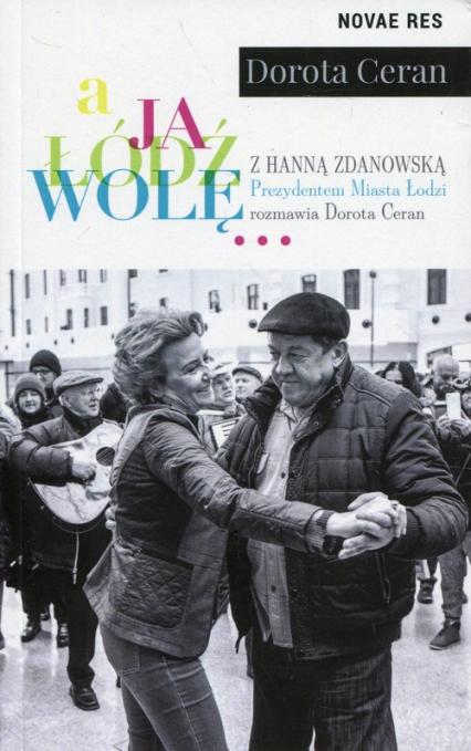 A ja Łódź wolę z Hanną Zdanowską, Prezydentem Miasta Łodzi, rozmawia Dorota Ceran - Dorota Ceran | okładka