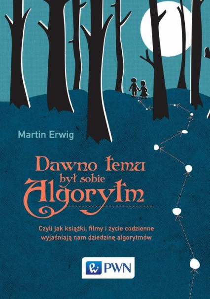 Dawno temu był sobie algorytm Czyli jak książki, filmy i życie codzienne wyjaśniają nam dziedzinę algorytmów - Martin Erwig   okładka