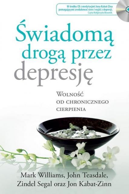 Świadomą drogą przez depresję Wolność od chronicznego cierpienia - Kabat-Zinn Jon, Teasdale John, Williams Mark, | okładka