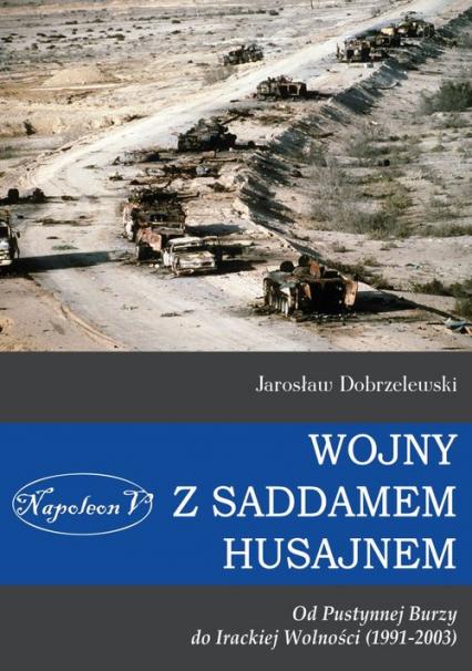 Wojny z Saddamem Husajnem od Pustynnej Burzy do Irackiej Wolności (1991-2003) - Jarosław Dobrzelewski | okładka