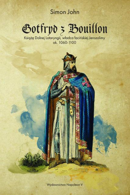 Gotfryd z Bouillon Książę Dolnej Lotaryngii, władca łacińskiej Jerozolimy, ok. 1060-1100 - John Simon | okładka
