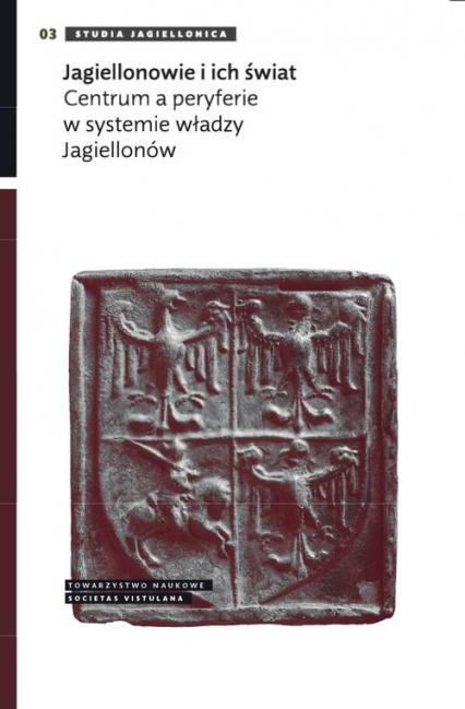 Jagiellonowie i ich świat Centrum a peryferie w systemie władzy Jagiellonów -  | okładka