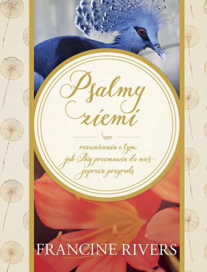 Psalmy ziemi Rozważania o tym, jak Bóg przemawia do nas poprzez przyrodę - Francine Rivers | okładka
