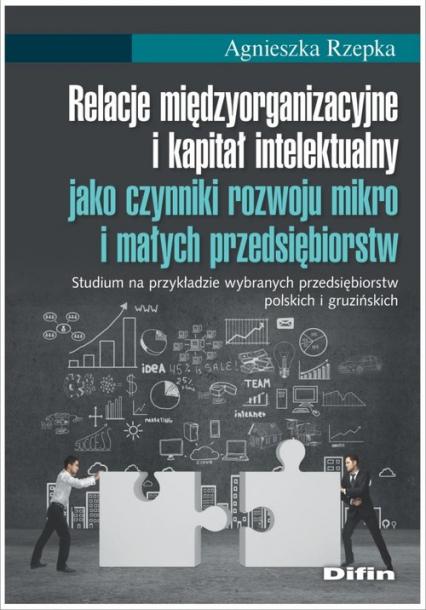 Relacje międzyorganizacyjne i kapitał intelektualny jako czynniki rozwoju mikro i małych przedsiębio - Agnieszka Rzepka   okładka