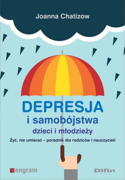 Depresja i samobójstwa dzieci i młodzieży Żyć, nie umierać - poradnik dla rodziców i nauczycieli - Joanna Chatizow | okładka