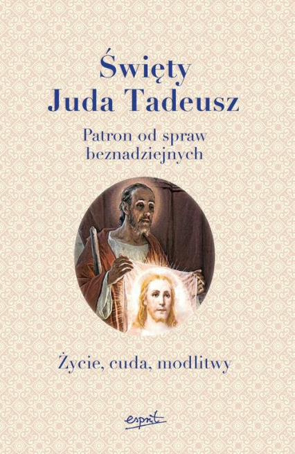 Święty Juda Tadeusz Patron od spraw beznadziejnych. Życie, cuda, modlitwy -  | okładka