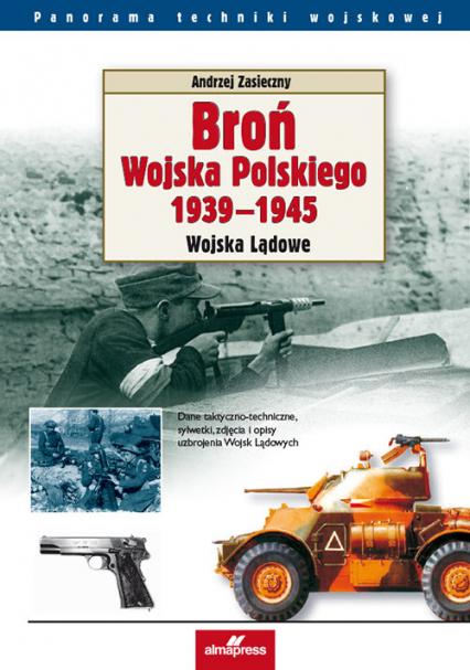 Broń Wojska Polskiego 1939-1945 Wojska Lądowe - Andrzej Zasieczny | okładka