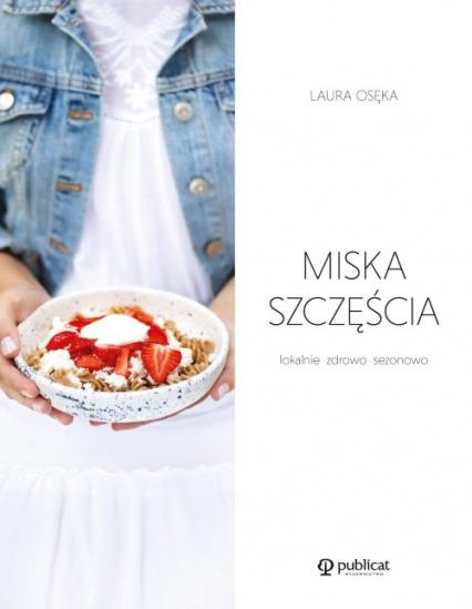 Miska szczęścia Lokalnie, zdrowo, sezonowo - Laura Osęka | okładka
