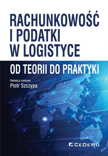 Rachunkowość i podatki w logistyce - od teorii do praktyki - Piotr Szczypa (red.) | okładka