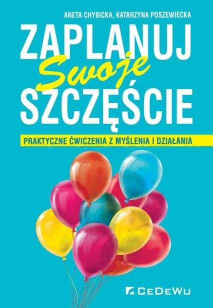 Zaplanuj swoje szczęście Praktyczne ćwiczenia z myślenia i działania - Chybicka Aneta, Poszewiecka Katarzyna | okładka