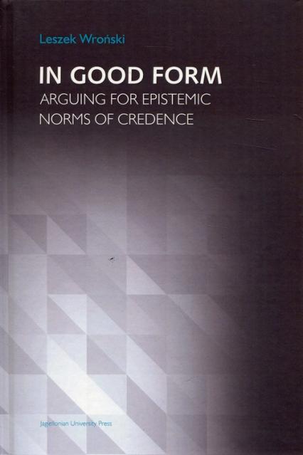 In Good Form Arguing for Epistemic Norms od Credence - Leszek Wroński | okładka