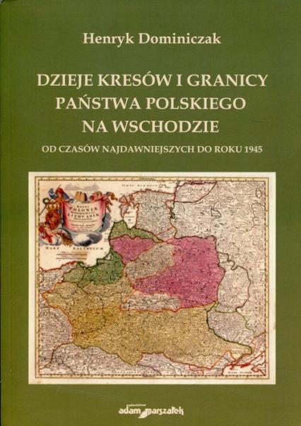 Dzieje kresów i granicy państwa polskiego na wschodzie Od czasów najdawniejszych do roku 1945 - Henryk Dominiczak | okładka