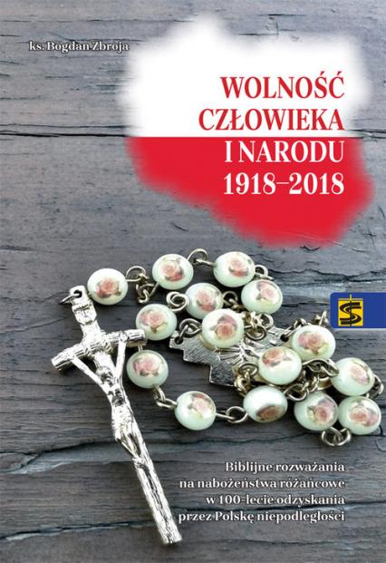 Wolność człowieka i narodu 1918-2018 Biblijne rozważania na nabożeństwa różańcowe w 100-lecie odzyskania prze Polskę niepodległości - Bogdan Zbroja   okładka