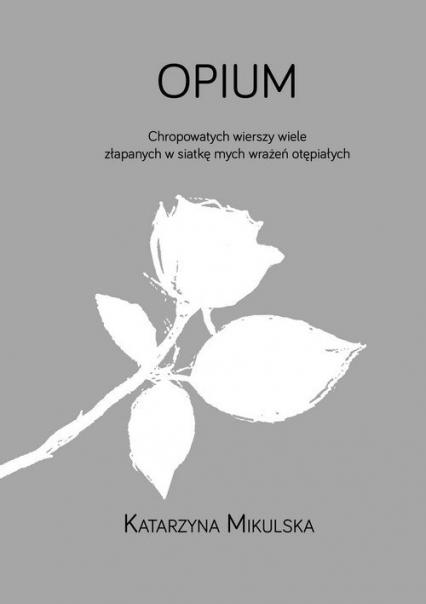 Opium Chropowatych wierszy wiele złapanych w siatkę mych wrażeń otępiałych - Katarzyna Mikulska | okładka