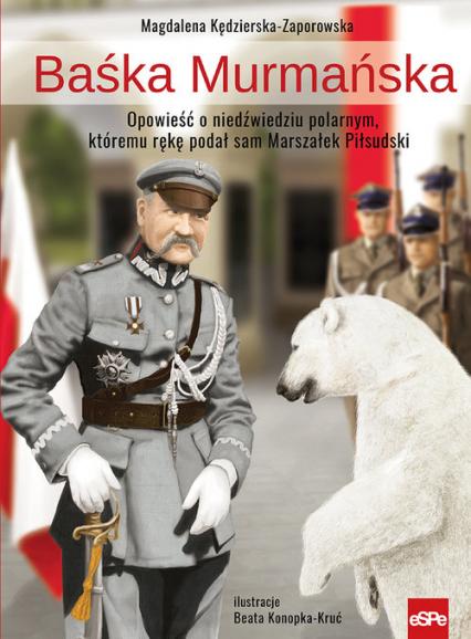 Baśka Murmańska Opowieść o niedźwiedziu polarnym, któremu rękę podał sam Marszałek Piłsudski - Magdalena Kędzierska-Zaporowska | okładka