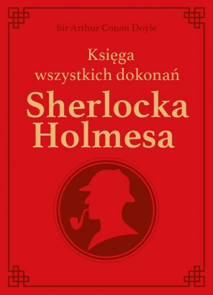Sherlock Holmes. Księga wszystkich dokonań - edycja kolekcjonerska - Conan Doyle Arthur | okładka