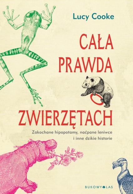 Cała prawda o zwierzętach Zakochane hipopotamy, naćpane leniwce i inne dzikie historie - Lucy Cooke | okładka