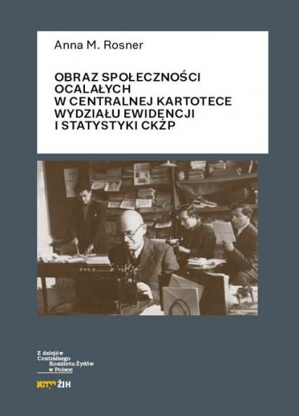 Obraz społeczności ocalałych w Centralnej Kartotece Wydziału Ewidencji i Statystyki CKŻP - Rosner Anna M. | okładka