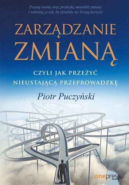 Zarządzanie zmianą, czyli jak przeżyć nieustającą przeprowadzkę - Piotr Puczyński | okładka