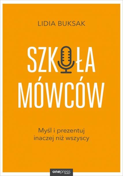 Szkoła mówców Myśl i prezentuj inaczej niż wszyscy - Lidia Buksak | okładka