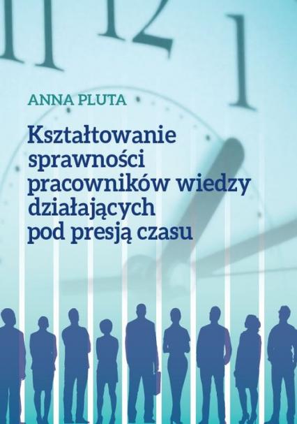 Kształtowanie sprawności pracowników wiedzy działających pod presją czasu - Anna Pluta | okładka