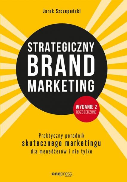 Strategiczny brand marketing Praktyczny przewodnik skutecznego marketingu dla menedżerów i nie tylk - Jarek Szczepański | okładka