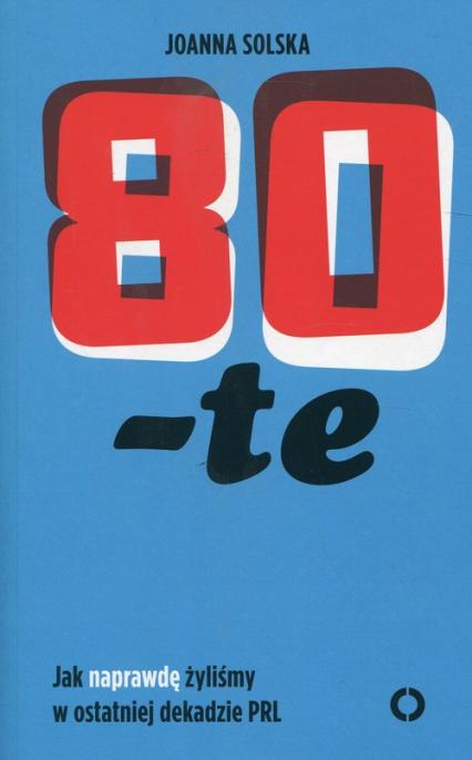 80-te Jak naprawdę żyliśmy w ostatniej dekadzie PRL - Joanna Solska | okładka
