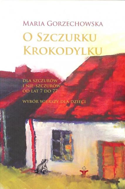 O szczurku krokodylku Dla szczurów i nie-szczurów od lat 7 do 77 - Maria Gorzechowska | okładka