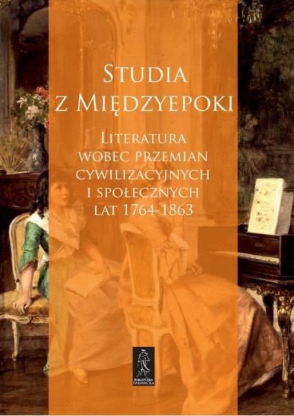 Studia z Międzyepoki Literatura wobec przemian cywilizacyjnych i społecznych lat 1764-1863 -  | okładka